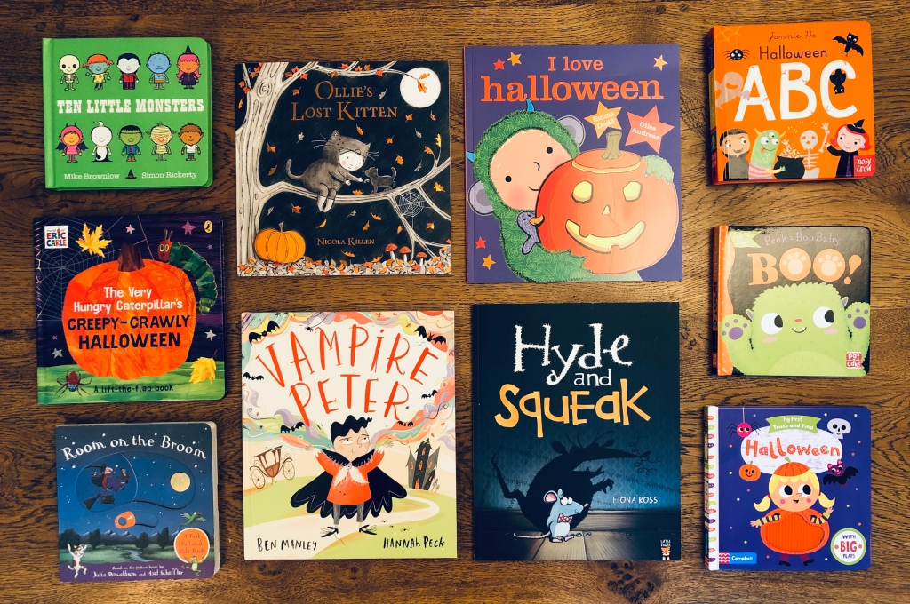 The Very Hungry Caterpillar's Creepy-Crawly Halloween by Eric Carle Vampire Peter by Ben Manley & Hannah Peck Ten Little Monsters Board by Mike Brownlow & Simon Rickerty Halloween (My First Touch and Find) by Campbell Books & illustrated by Tiago Americo I Love Halloween by Giles Andreae & Emma Dodd  Halloween ABC illustrated by Jannie Ho Ollie's Lost Kitten by Nicola Killen Boo by Pat-a-Cake & illustrated by Zoe Waring  Hyde and Squeak by Fiona Ross Room on the Broom: A Push, Pull and Slide Book by Julia Donaldson & Axel Scheffler