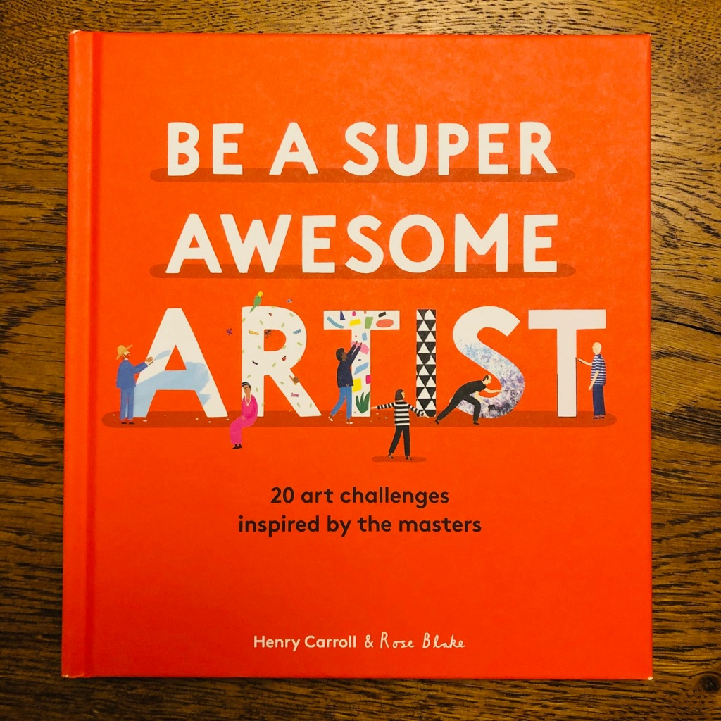 Be a Super Awesome Artist by Henry Carroll and Rose Blake
