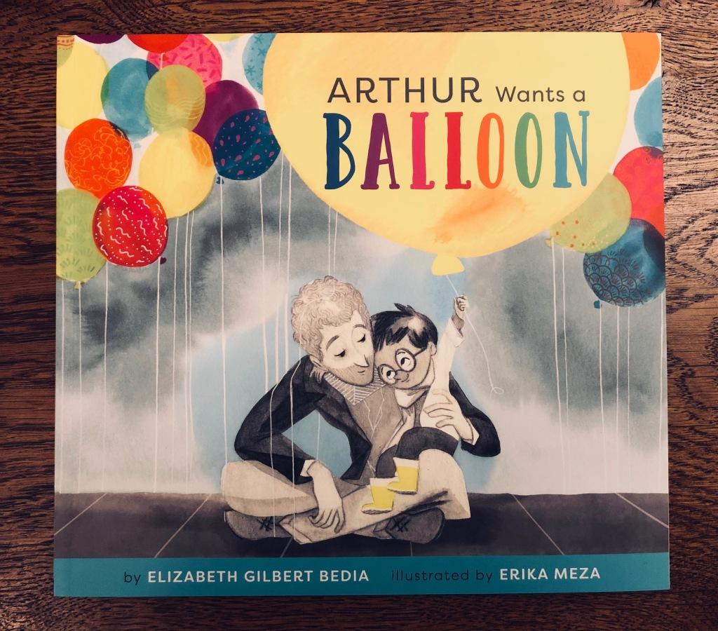 Arthur Wants a Balloon by Elizabeth Gilbert Bedia & Erika Meza